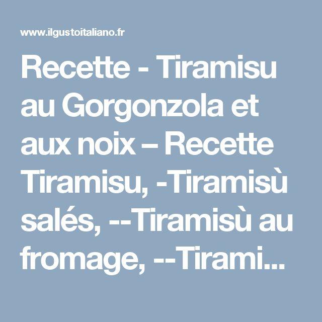 Recette - Tiramisu au Gorgonzola et aux noix – Recette Tiramisu, -Tiramisù salés, --Tiramisù au fromage, --Tiramisù des Fêtes   Il Gusto Italiano