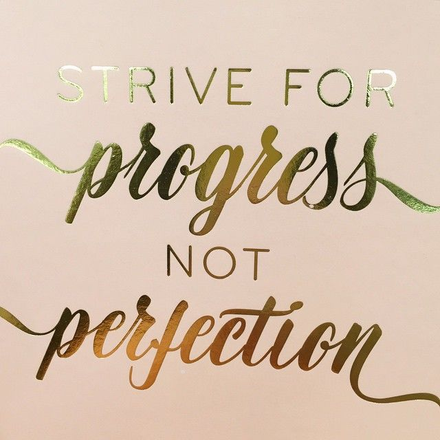 • Strive for progress not perfection •