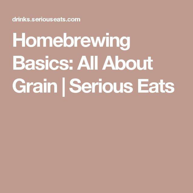 Homebrewing Basics: All About Grain | Serious Eats