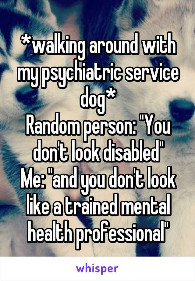 "*walking around with my psychiatric service dog* Random person: ""You don't look disabled"" Me: ""and you don't look like a trained mental health professional"""