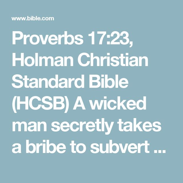 Proverbs 17:23, Holman Christian Standard Bible (HCSB) A wicked man secretly takes a bribe to subvert the course of justice.