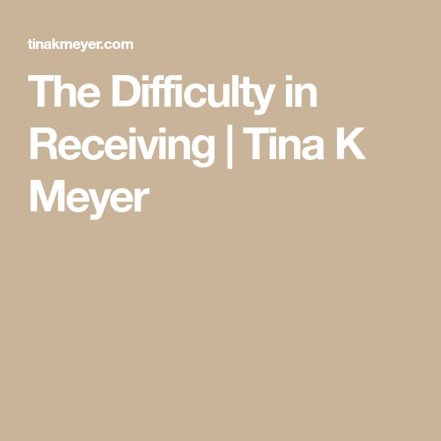 The Difficulty in Receiving | Tina K Meyer