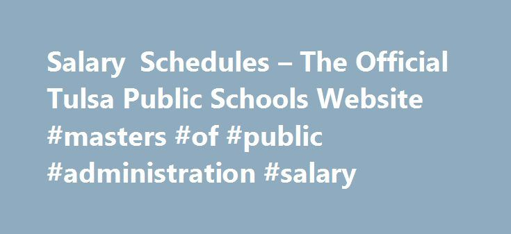 Salary Schedules – The Official Tulsa Public Schools Website #masters #of #public #administration #salary http://answer.nef2.com/salary-schedules-the-official-tulsa-public-schools-website-masters-of-public-administration-salary/  # Salary Schedules The mission of Tulsa Public Schools' Compensation and Benefits department is to attract, motivate and retain talent in the Tulsa Public School system. We strive for job satisfaction, motivation, low absenteeism and low turnover. In providing our…