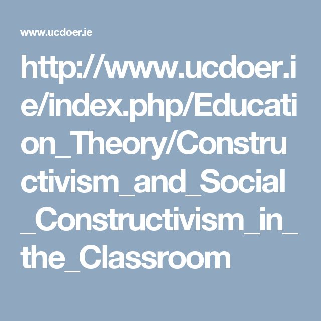 http://www.ucdoer.ie/index.php/Education_Theory/Constructivism_and_Social_Constructivism_in_the_Classroom