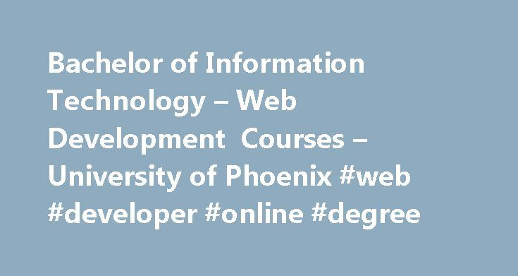 Bachelor of Information Technology – Web Development Courses – University of Phoenix #web #developer #online #degree http://australia.remmont.com/bachelor-of-information-technology-web-development-courses-university-of-phoenix-web-developer-online-degree/  # Bachelor of Science in Information Technology with a Concentration in Web Development The Internet has changed the way people communicate, conduct business, learn, and more. Behind a great website is a great web developer. Whether you're…