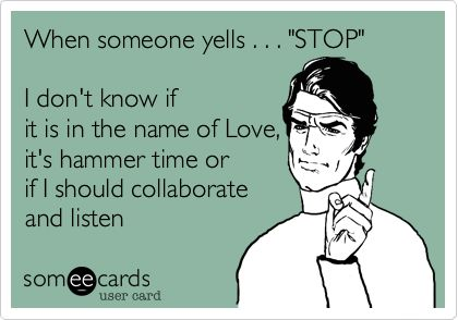 When someone yells . . . 'STOP' I don't know if it is in the name of Love, it's hammer time or if I should collaborate and listen.