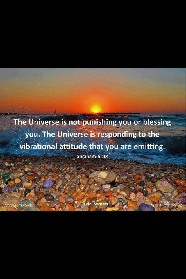 """The universe is not punishing or blessing you.  The universe is responding to the vibrational attitude that you are emitting.""  ~~Abraham-Hicks / Law of Attraction"