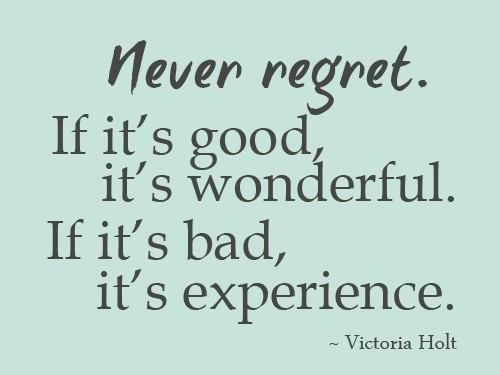 """Never Regret. It it's good, it's wonderful. If it's bad, it's experience"" — Victoria Holt"