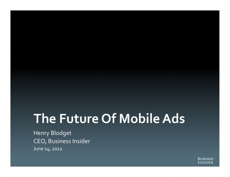The Future Of Mobile Ads - Business Insider     - BI Intelligence team put together a deck on the current trends in mobile advertising. We looked closely at the growth of smartphones and tablets, mobile usage trends, and emerging mobile advertising strategies    Read more: http://www.businessinsider.com/the-future-of-mobile-ads-2012-6?op=1#ixzz1zk15TBI0