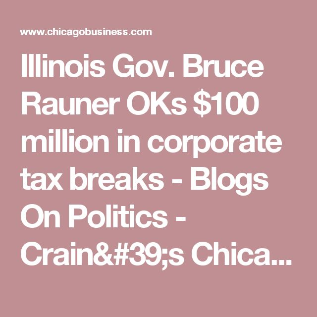 Illinois Gov. Bruce Rauner OKs $100 million in corporate tax breaks	                                             - Blogs   On Politics -  Crain's Chicago Business
