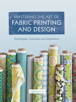 Chronicle Books Mastering The Art Of Fabric Printing And Design By Laurie Wisbrun
