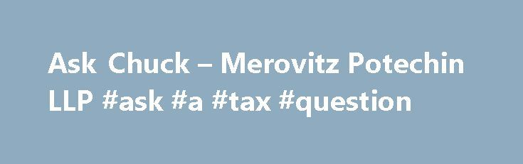 Ask Chuck – Merovitz Potechin LLP #ask #a #tax #question http://questions.nef2.com/ask-chuck-merovitz-potechin-llp-ask-a-tax-question/  #ask chuck # Ask Chuck We share our knowledge of the law so that together we can make confident decisions. Responses posted on this website do not constitute legal advice. Please review our terms of use . Here are some previously answered questions: My mother passed away 2001 my sister and myself were the executors, there was no money left in the estate so I…