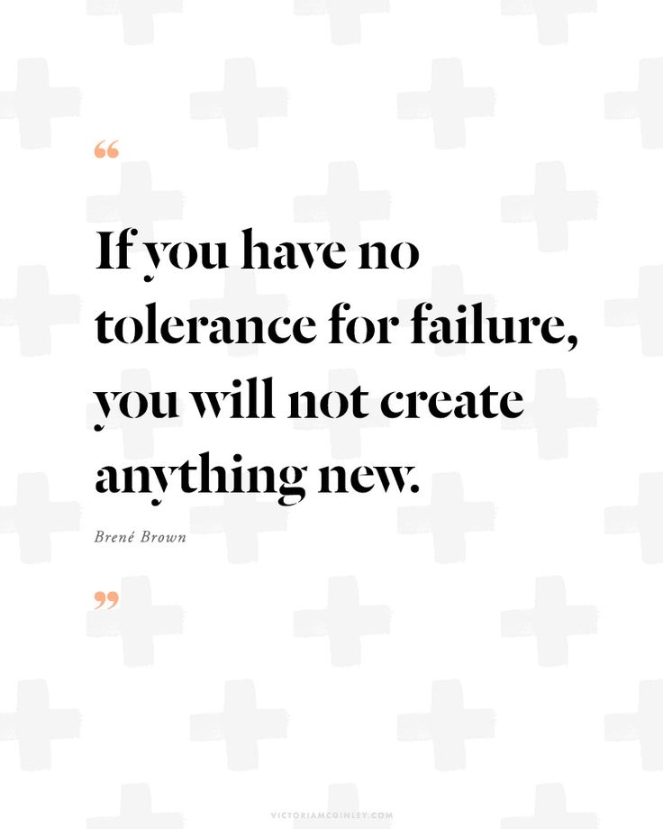 if you have no tolerance for failure, you will not create anything - quote by brene brown