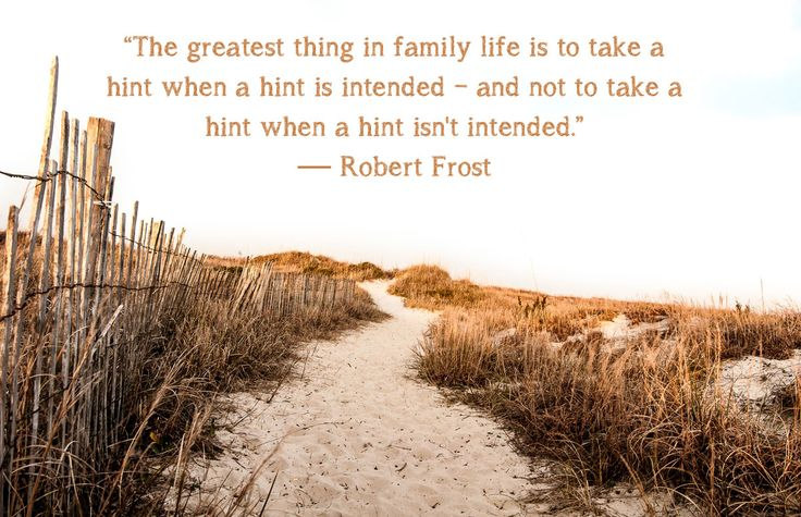 """""""The greatest thing in family life is to take a hint when a hint is intended-and not to take a hint when a hint isn't intended."""" — Robert Frost"""