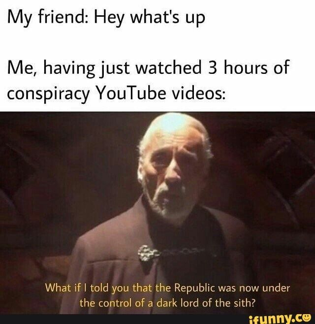 My Friend Hey What S Up Me Having Just Watched 3 Hours Of Conspiracy Youtube Videos What If I Told You That The Republic Was Now Under The Control Of A Dark