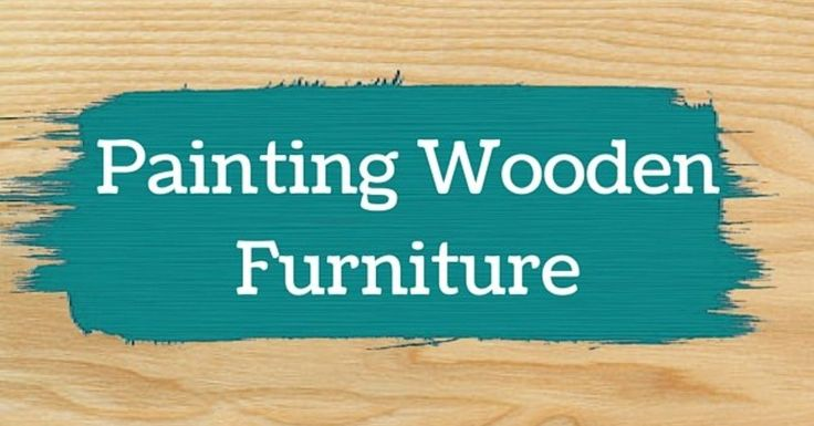 Project Guide: Painting Wooden Furniture - Painting Wooden Furniture: - Before You Start - While You're Working - After You've Finished While...