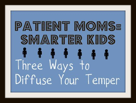 patient moms=smarter kids: three ways to diffuse your temper.