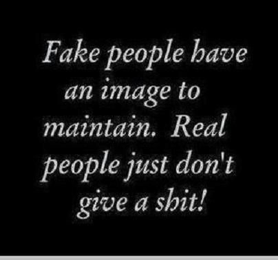 Fake people have an image to maintain. Real people just don't give
