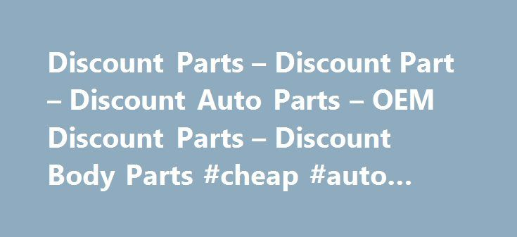 Discount Parts – Discount Part – Discount Auto Parts – OEM Discount Parts – Discount Body Parts #cheap #auto #body #parts http://cameroon.remmont.com/discount-parts-discount-part-discount-auto-parts-oem-discount-parts-discount-body-parts-cheap-auto-body-parts/  #cheap auto body parts # Discount Parts – Discount Part – Discount Auto Parts – OEM Discount Parts – Discount Body Parts Most of us who went to public high schools learned the ins and outs of basic automotive repair. In our auto…
