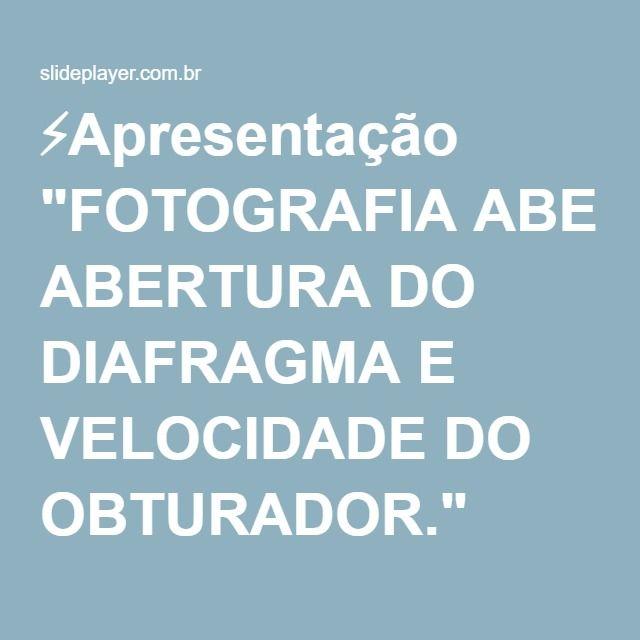 """⚡Apresentação """"FOTOGRAFIA ABERTURA DO DIAFRAGMA E VELOCIDADE DO OBTURADOR."""""""