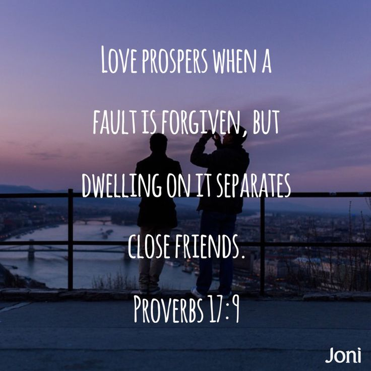 """Love prospers when a fault is forgiven, but dwelling on it separates close friends."" -Proverbs 17:9 [Daystar.com]"