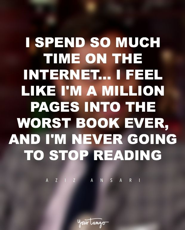 """""""I spend so much time on the Internet... I feel like I'm a million pages into the worst book ever, and I'm never going to stop reading."""" — Aziz Ansari"""