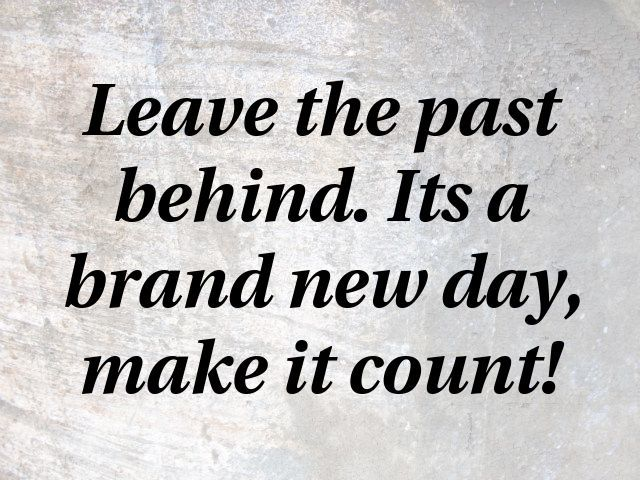 Leave The Past Behind Its A Brand New Day Make It Count Motivational Quotes Quotes Be Yourself Quotes