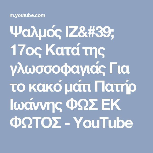 Ψαλμός ΙΖ' 17ος Κατά της γλωσσοφαγιάς Για το κακό μάτι Πατήρ Ιωάννης ΦΩΣ ΕΚ ΦΩΤΟΣ - YouTube