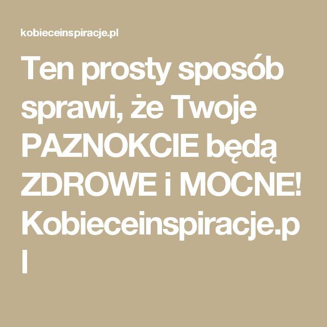 Ten prosty sposób sprawi, że Twoje PAZNOKCIE będą ZDROWE i MOCNE! Kobieceinspiracje.pl
