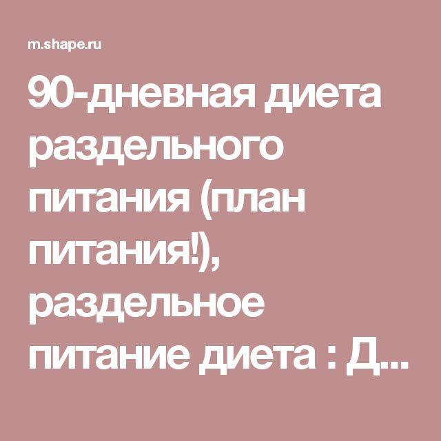90-дневная диета раздельного питания (план питания!), раздельное питание диета : Диеты и планы питания :: SHAPE.ru