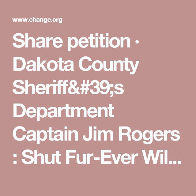 Share petition · Dakota County Sheriff's Department Captain Jim Rogers : Shut Fur-Ever Wild Down! · Change.org