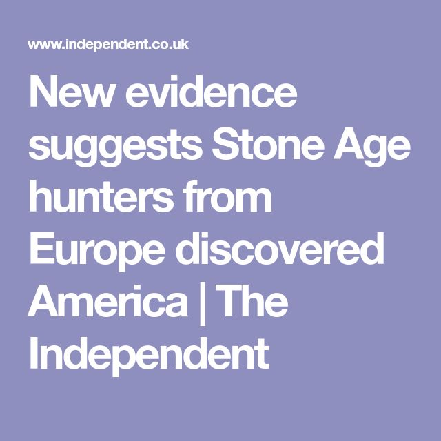 New evidence suggests Stone Age hunters from Europe discovered America | The Independent
