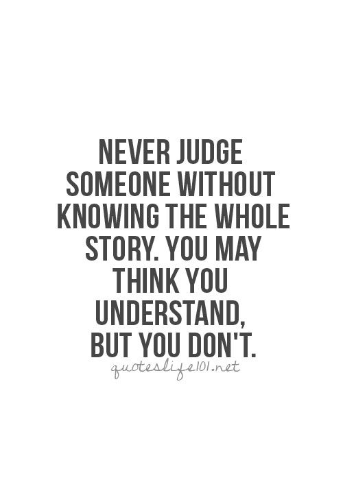 You never know what someone's been through and what they've delt with. So Never Ever Judge Someone Without Knowing The Whole Story..