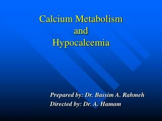 Calcium Metabolism  and  Hypocalcemia.  Prepared by: Dr. Bassim A. Rahmeh  Directed by: Dr. A. Hamam.  Calcium metabolism.  99% of total body calcium in the ...