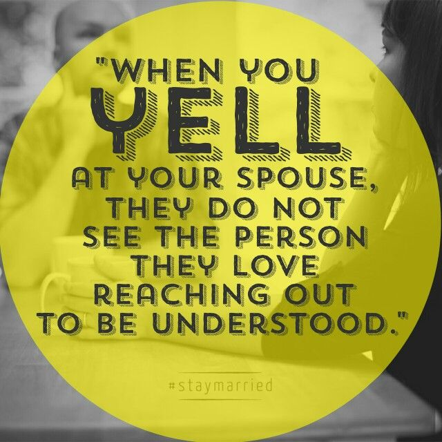 """When you yell at your spouse, they do not see the person they love reaching out to be understood."" - Why Yelling Doesn't Work 