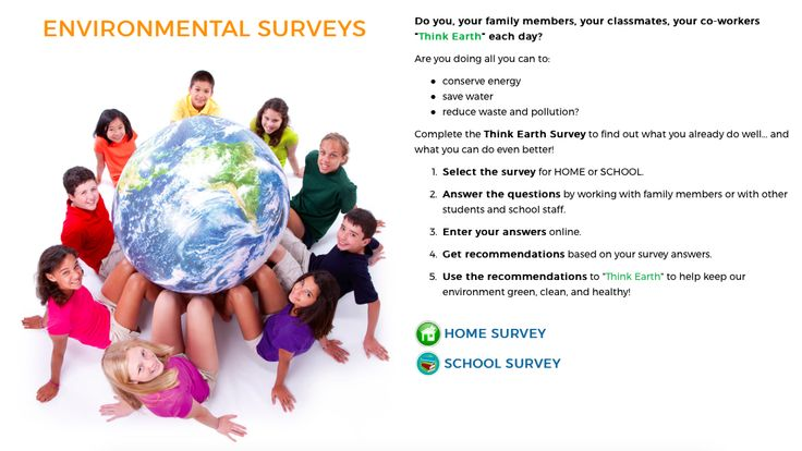 Announcing the Think Earth Environmental Surveys! You can assess and improve your environmental impact with two free Think Earth Environmental Surveys. Two surveys are offered—one for people to do at home and one for students to complete at school.