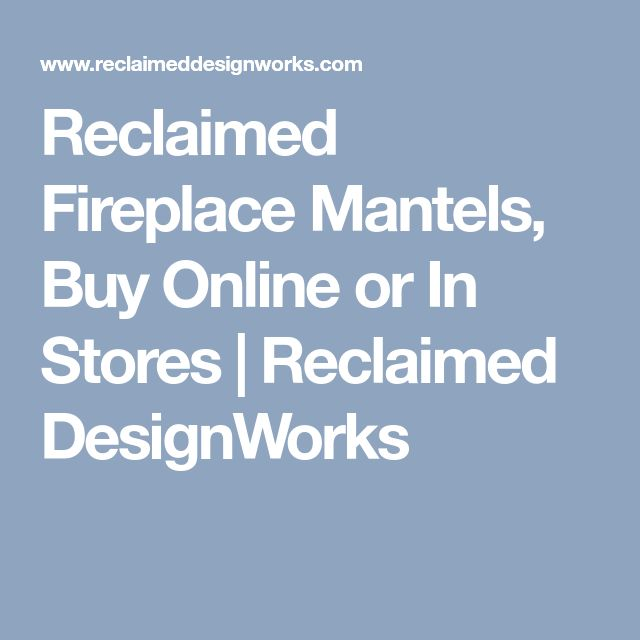 Reclaimed Fireplace Mantels, Buy Online or In Stores | Reclaimed DesignWorks