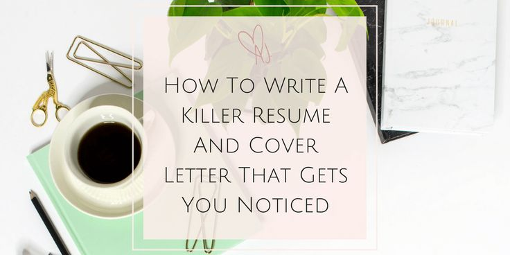 How To Write A Killer Resume and Cover Letter That Gets You Noticed