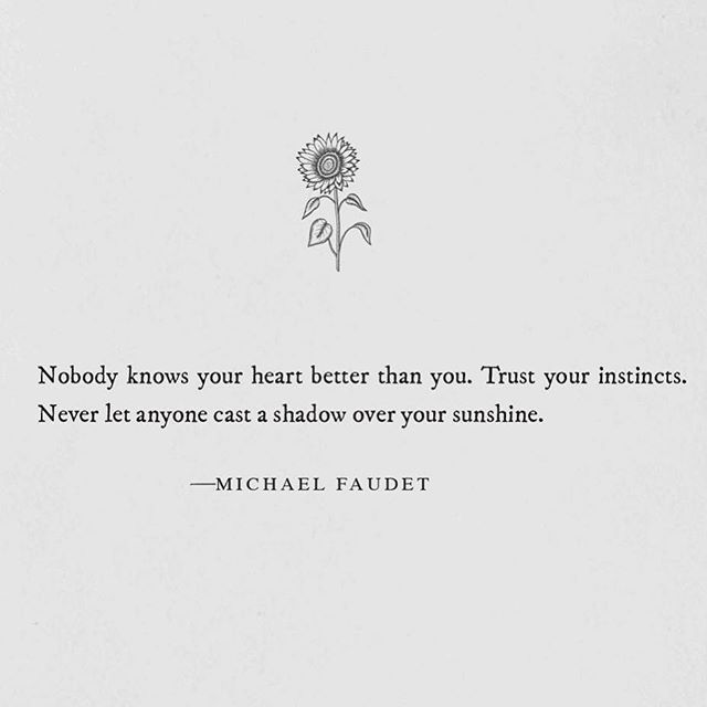 """Nobody knows your heart better than you. Trust your instincts. Never let anyone cast a shadow over your sunshine."""