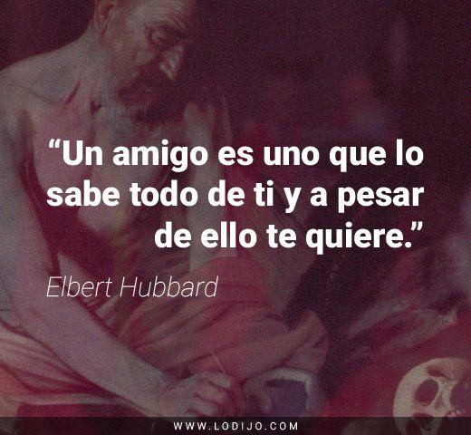 """Frases de Elbert Hubbard   """"Un amigo es uno que lo sabe todo de ti y a pesar de ello te quiere."""""""