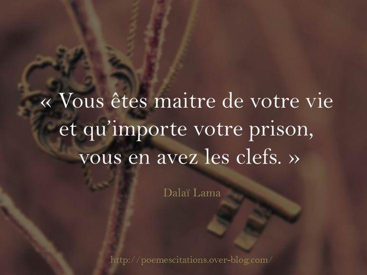 Dalaï Lama « Vous êtes maitre de votre vie et qu'importe votre prison, vous en avez les clefs. » Dalaï Lama