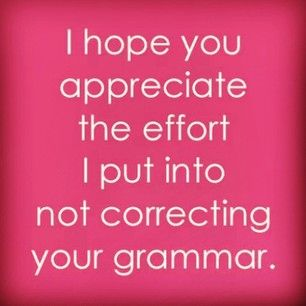 And the moment when you realize the extreme amount of effort it takes every single day to not correct everyone you meet: | 21 Moments Every Grammar Perfectionist Knows All Too Well