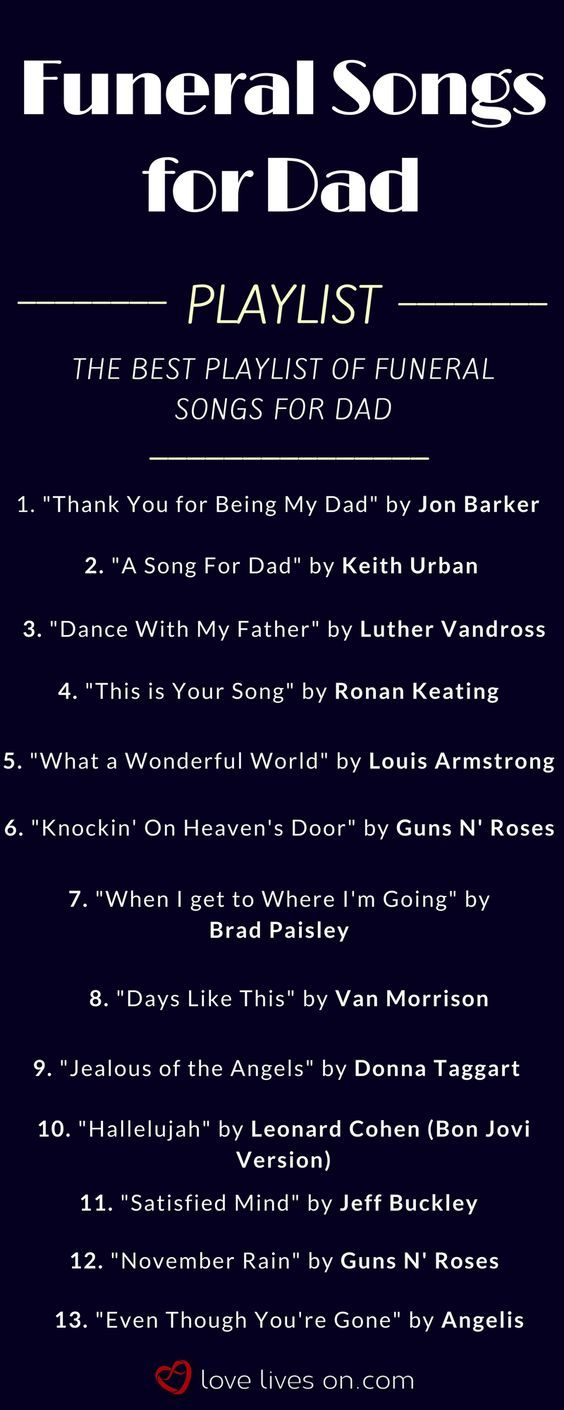 Funeral songs for Dad playlist. Click to browse over 200 funeral songs to find the best funeral music to pay tribute to a special Dad None of these! But Jimmy Buffet's song to his little girl is sweet! But in a church, we'd have those kind of songs, like my dad always sang.