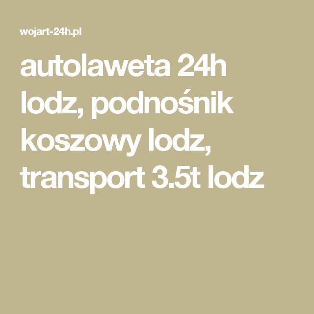 autolaweta 24h lodz, podnośnik koszowy lodz, transport 3.5t lodz