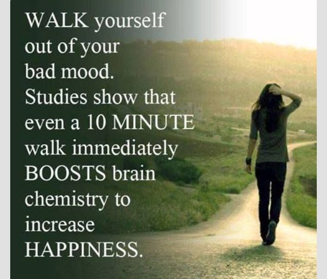 Walk yourself out of your bad mood. Studies show that even a 10 minute walk immediately BOOSTS brain chemistry to increase HAPPINESS.
