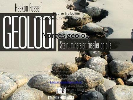 """Figurer fra boken """"Geologi: Stein, mineraler, fossiler og olje"""" Norges geologi Kan brukes fritt til undervisning i skoleverket (grunnskole, vgs, høyskoler/universitet)"""