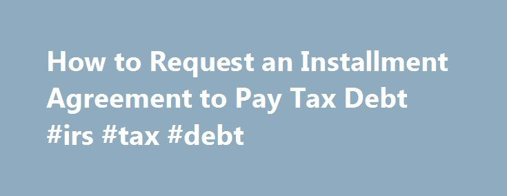 How to Request an Installment Agreement to Pay Tax Debt #irs #tax #debt http://pet.nef2.com/how-to-request-an-installment-agreement-to-pay-tax-debt-irs-tax-debt/  # How To Setup an IRS Payment Plan Updated November 08, 2016 Setting up a monthly payment plan with the Internal Revenue Service is fairly easy. Either you or your tax professional can set up an installment agreement over the phone, by filling out some paperwork, or by using the Online Payment Agreement web application. It s…