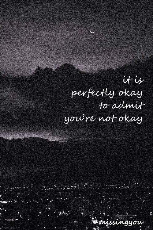 It is perfectly okay to admit you're not okay. Im never okay...i always numb myself to my pain. Numb can be the same thing as okay. Im okay.