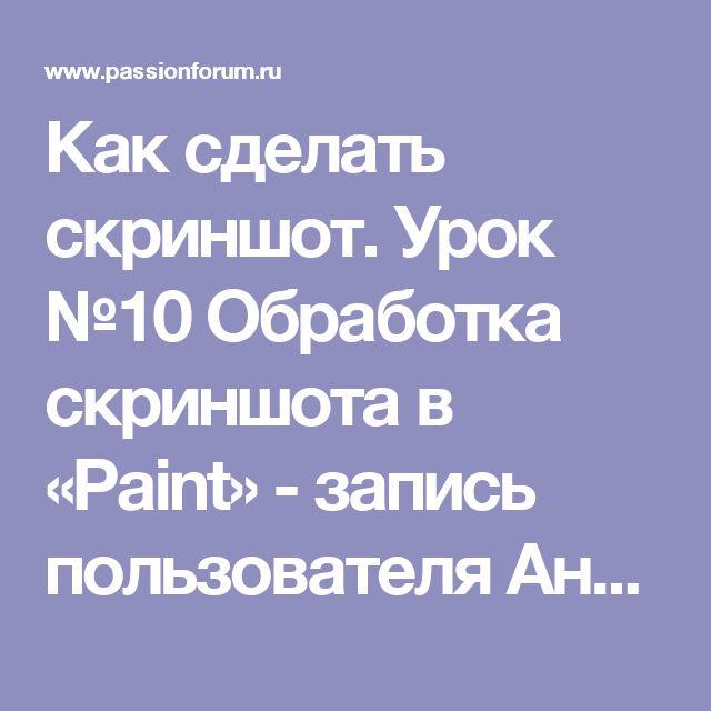 Как сделать скриншот. Урок №10 Обработка скриншота в «Paint» - запись пользователя Анюта (Анюта) в сообществе Болталка в категории Разговоры на любые темы