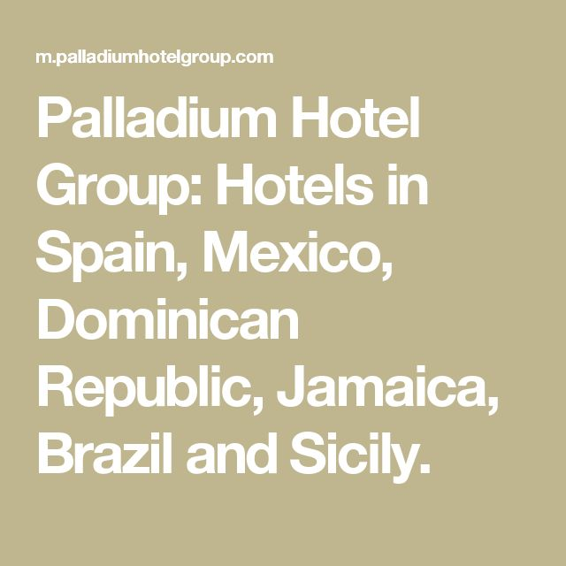 Palladium Hotel Group: Hotels in Spain, Mexico, Dominican Republic, Jamaica, Brazil and Sicily.
